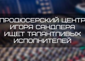 Без имени 1 300x214 - Продюсерский центр Игоря Сандлера ищет талантливых исполнителей